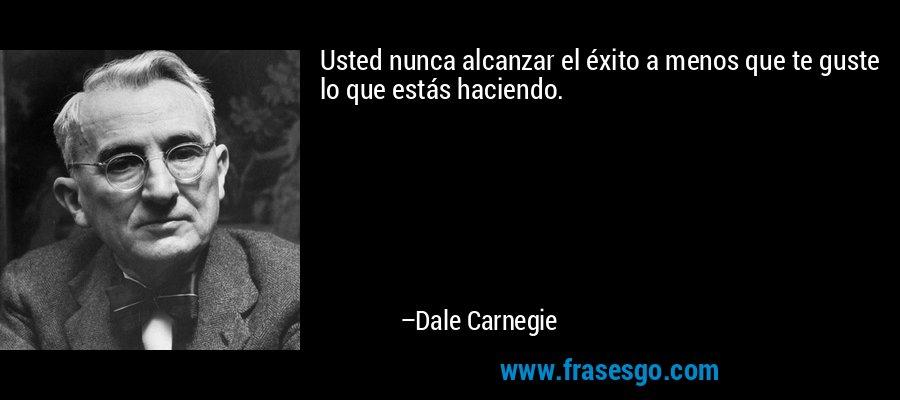 Usted nunca alcanzar el éxito a menos que te guste lo que estás haciendo. – Dale Carnegie