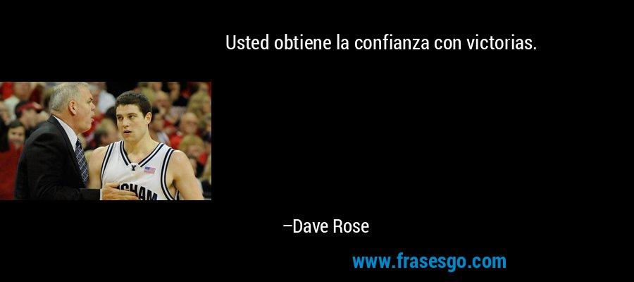 Usted obtiene la confianza con victorias. – Dave Rose