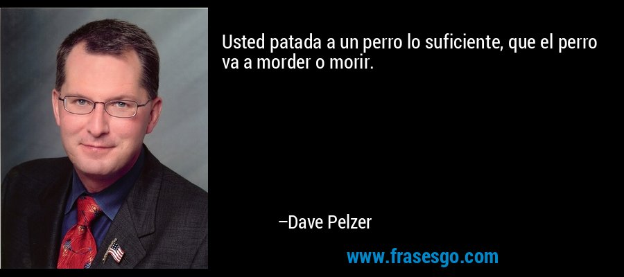 Usted patada a un perro lo suficiente, que el perro va a morder o morir. – Dave Pelzer