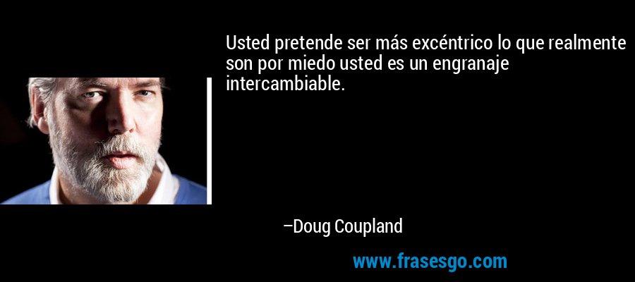 Usted pretende ser más excéntrico lo que realmente son por miedo usted es un engranaje intercambiable. – Doug Coupland