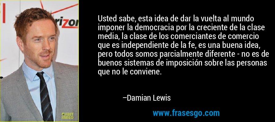 Usted sabe, esta idea de dar la vuelta al mundo imponer la democracia por la creciente de la clase media, la clase de los comerciantes de comercio que es independiente de la fe, es una buena idea, pero todos somos parcialmente diferente - no es de buenos sistemas de imposición sobre las personas que no le conviene. – Damian Lewis
