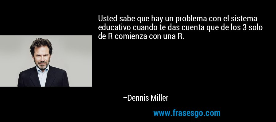 Usted sabe que hay un problema con el sistema educativo cuando te das cuenta que de los 3 solo de R comienza con una R. – Dennis Miller
