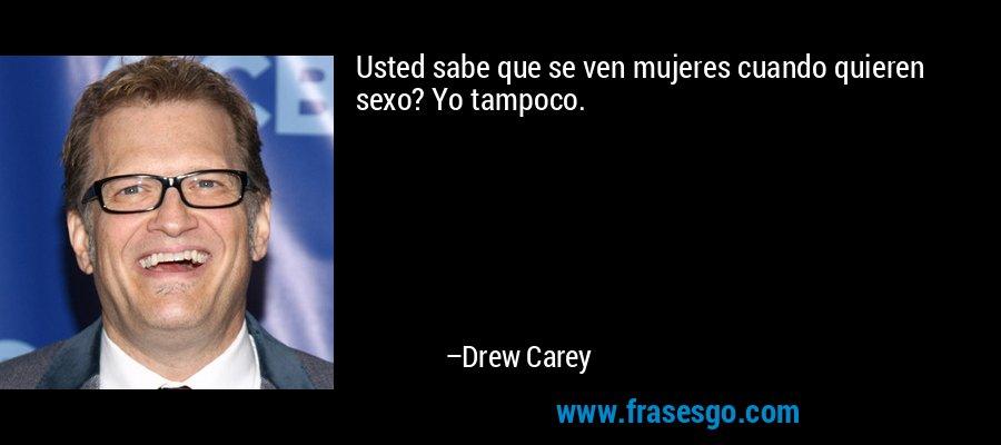 Usted sabe que se ven mujeres cuando quieren sexo? Yo tampoco. – Drew Carey