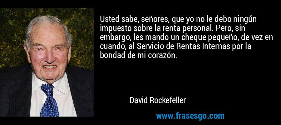 Usted sabe, señores, que yo no le debo ningún impuesto sobre la renta personal. Pero, sin embargo, les mando un cheque pequeño, de vez en cuando, al Servicio de Rentas Internas por la bondad de mi corazón. – David Rockefeller