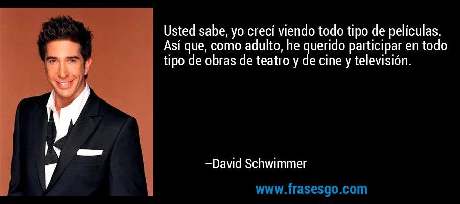 Usted sabe, yo crecí viendo todo tipo de películas. Así que, como adulto, he querido participar en todo tipo de obras de teatro y de cine y televisión. – David Schwimmer