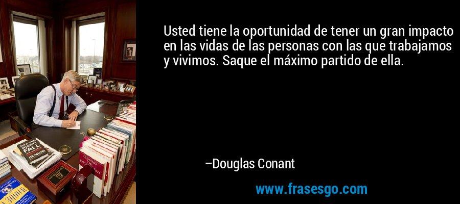 Usted tiene la oportunidad de tener un gran impacto en las vidas de las personas con las que trabajamos y vivimos. Saque el máximo partido de ella. – Douglas Conant