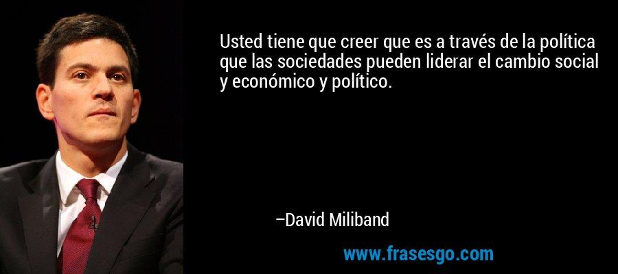 Usted tiene que creer que es a través de la política que las sociedades pueden liderar el cambio social y económico y político. – David Miliband