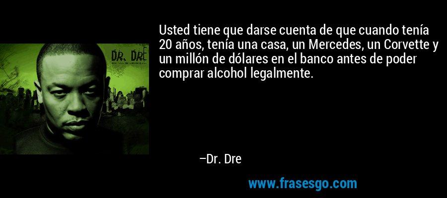 Usted tiene que darse cuenta de que cuando tenía 20 años, tenía una casa, un Mercedes, un Corvette y un millón de dólares en el banco antes de poder comprar alcohol legalmente. – Dr. Dre