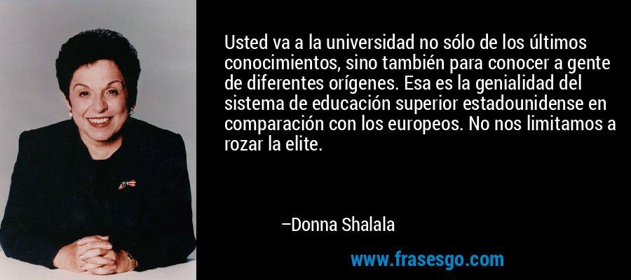 Usted va a la universidad no sólo de los últimos conocimientos, sino también para conocer a gente de diferentes orígenes. Esa es la genialidad del sistema de educación superior estadounidense en comparación con los europeos. No nos limitamos a rozar la elite. – Donna Shalala
