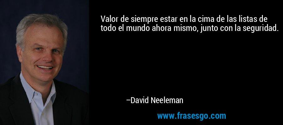 Valor de siempre estar en la cima de las listas de todo el mundo ahora mismo, junto con la seguridad. – David Neeleman