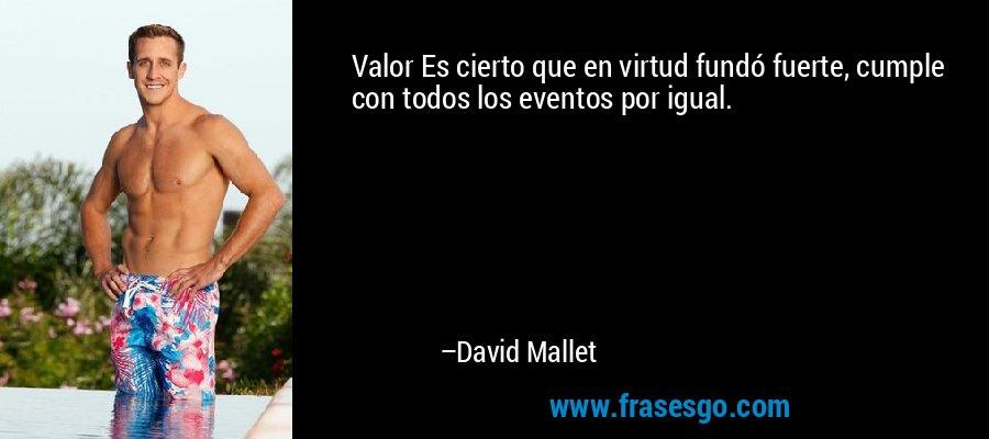 Valor Es cierto que en virtud fundó fuerte, cumple con todos los eventos por igual. – David Mallet