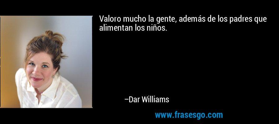 Valoro mucho la gente, además de los padres que alimentan los niños. – Dar Williams