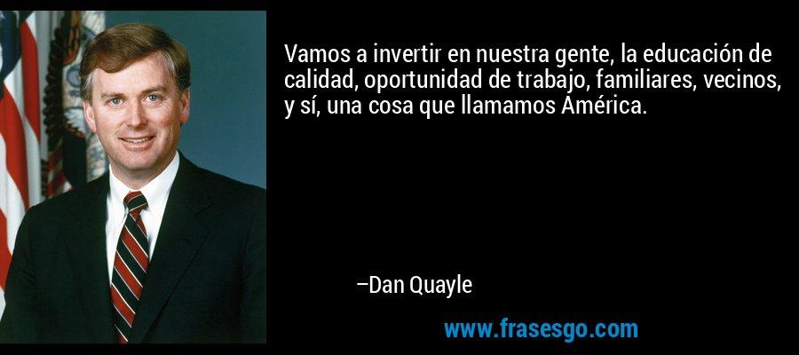 Vamos a invertir en nuestra gente, la educación de calidad, oportunidad de trabajo, familiares, vecinos, y sí, una cosa que llamamos América. – Dan Quayle