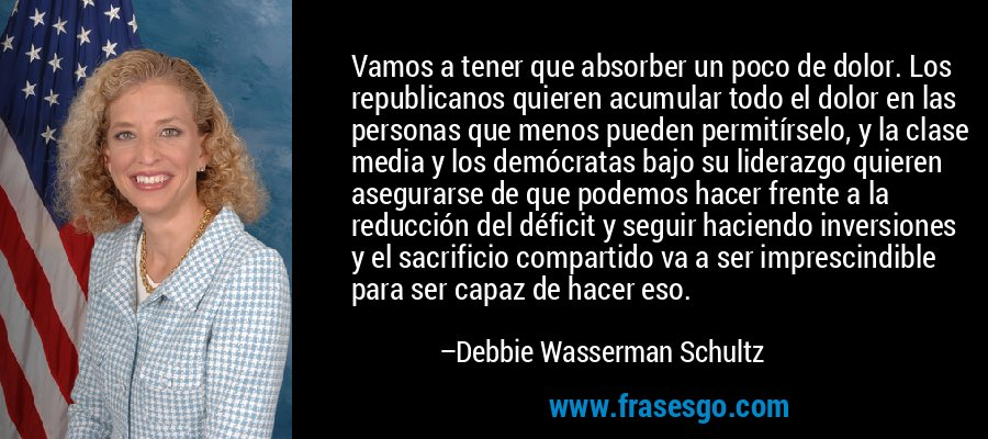 Vamos a tener que absorber un poco de dolor. Los republicanos quieren acumular todo el dolor en las personas que menos pueden permitírselo, y la clase media y los demócratas bajo su liderazgo quieren asegurarse de que podemos hacer frente a la reducción del déficit y seguir haciendo inversiones y el sacrificio compartido va a ser imprescindible para ser capaz de hacer eso. – Debbie Wasserman Schultz
