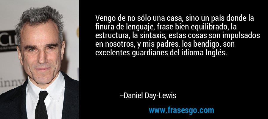 Vengo de no sólo una casa, sino un país donde la finura de lenguaje, frase bien equilibrado, la estructura, la sintaxis, estas cosas son impulsados en nosotros, y mis padres, los bendigo, son excelentes guardianes del idioma Inglés. – Daniel Day-Lewis