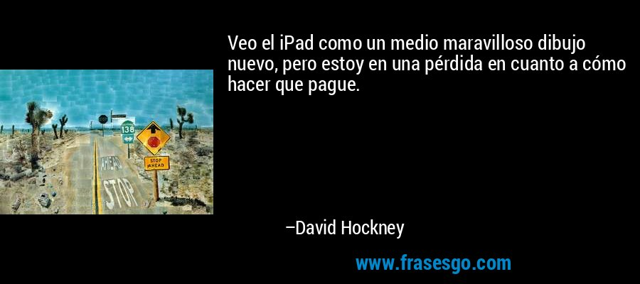 Veo el iPad como un medio maravilloso dibujo nuevo, pero estoy en una pérdida en cuanto a cómo hacer que pague. – David Hockney