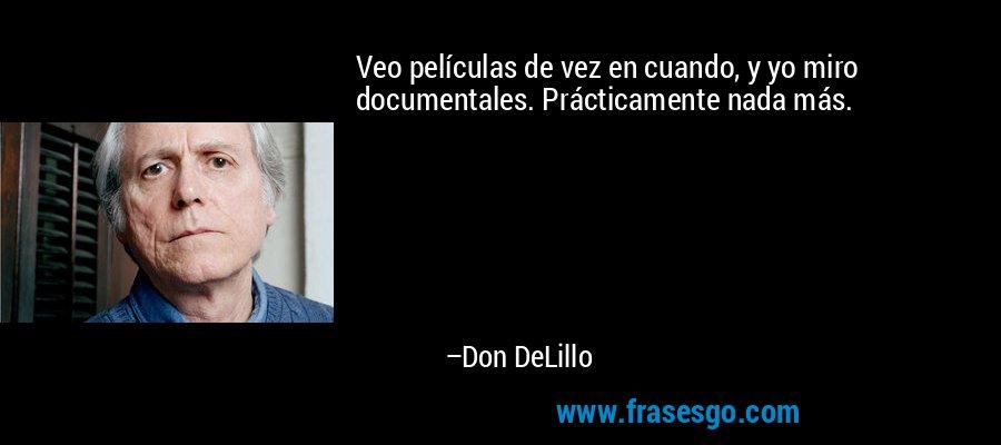Veo películas de vez en cuando, y yo miro documentales. Prácticamente nada más. – Don DeLillo