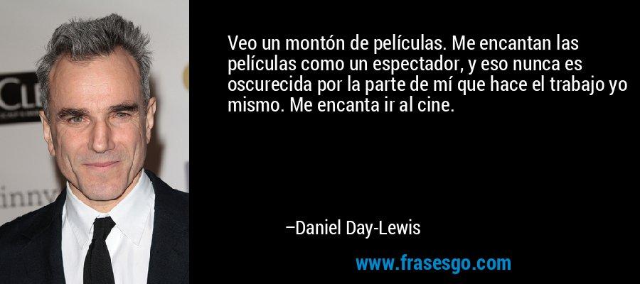 Veo un montón de películas. Me encantan las películas como un espectador, y eso nunca es oscurecida por la parte de mí que hace el trabajo yo mismo. Me encanta ir al cine. – Daniel Day-Lewis