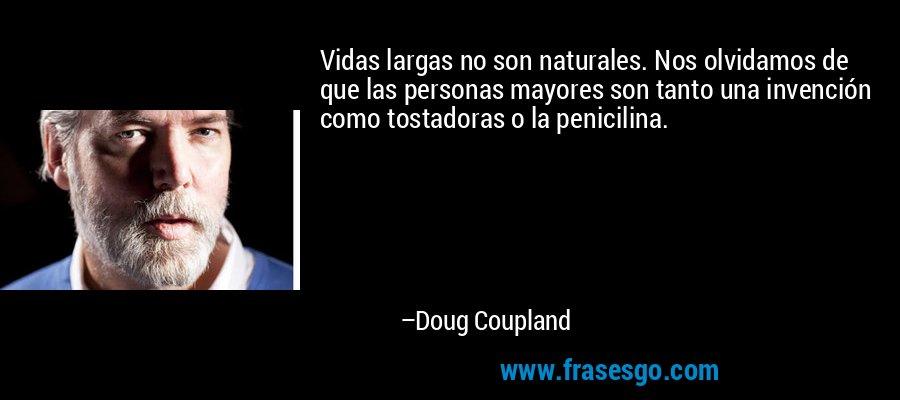 Vidas largas no son naturales. Nos olvidamos de que las personas mayores son tanto una invención como tostadoras o la penicilina. – Doug Coupland