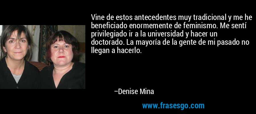 Vine de estos antecedentes muy tradicional y me he beneficiado enormemente de feminismo. Me sentí privilegiado ir a la universidad y hacer un doctorado. La mayoría de la gente de mi pasado no llegan a hacerlo. – Denise Mina