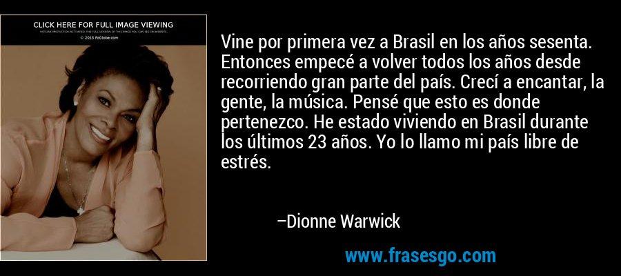 Vine por primera vez a Brasil en los años sesenta. Entonces empecé a volver todos los años desde recorriendo gran parte del país. Crecí a encantar, la gente, la música. Pensé que esto es donde pertenezco. He estado viviendo en Brasil durante los últimos 23 años. Yo lo llamo mi país libre de estrés. – Dionne Warwick