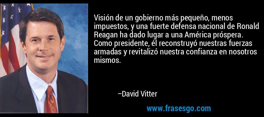 Visión de un gobierno más pequeño, menos impuestos, y una fuerte defensa nacional de Ronald Reagan ha dado lugar a una América próspera. Como presidente, él reconstruyó nuestras fuerzas armadas y revitalizó nuestra confianza en nosotros mismos. – David Vitter