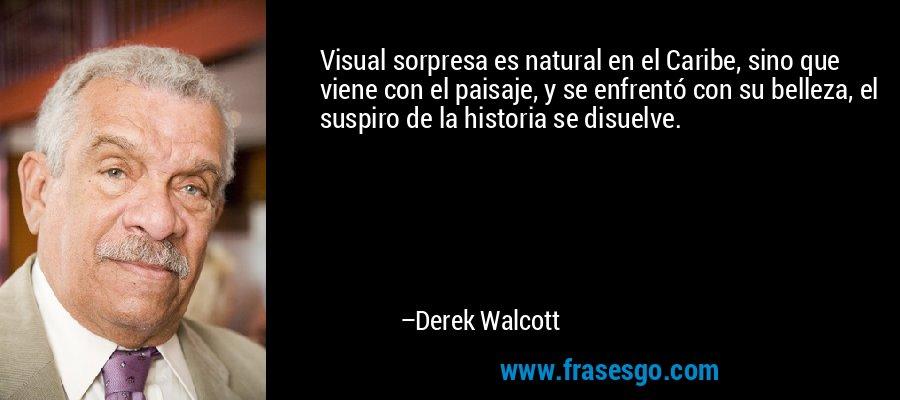 Visual sorpresa es natural en el Caribe, sino que viene con el paisaje, y se enfrentó con su belleza, el suspiro de la historia se disuelve. – Derek Walcott