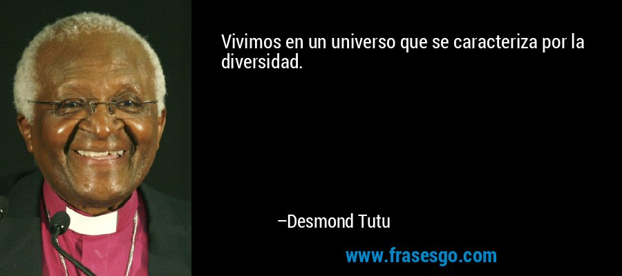 Vivimos en un universo que se caracteriza por la diversidad. – Desmond Tutu
