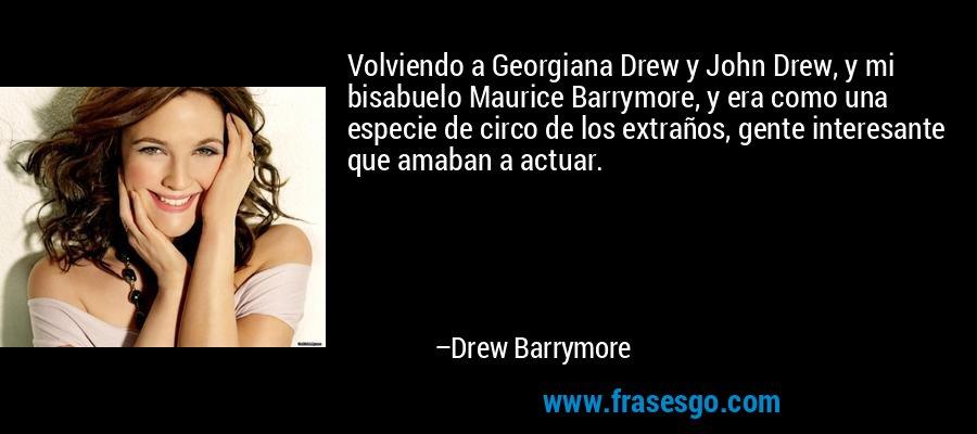 Volviendo a Georgiana Drew y John Drew, y mi bisabuelo Maurice Barrymore, y era como una especie de circo de los extraños, gente interesante que amaban a actuar. – Drew Barrymore
