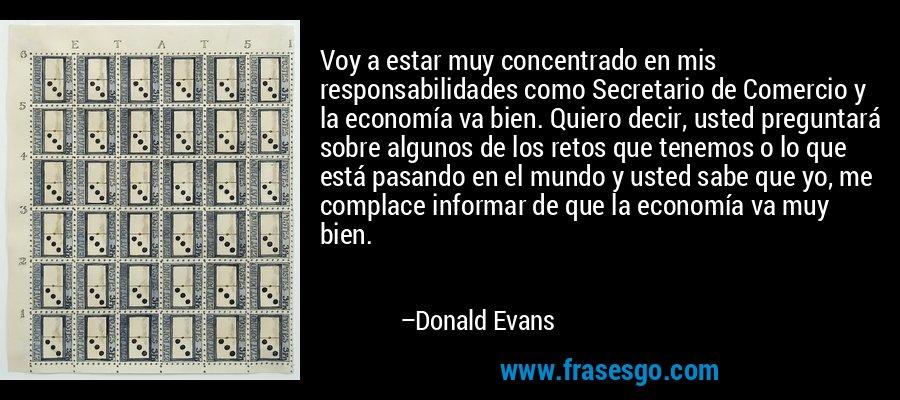 Voy a estar muy concentrado en mis responsabilidades como Secretario de Comercio y la economía va bien. Quiero decir, usted preguntará sobre algunos de los retos que tenemos o lo que está pasando en el mundo y usted sabe que yo, me complace informar de que la economía va muy bien. – Donald Evans