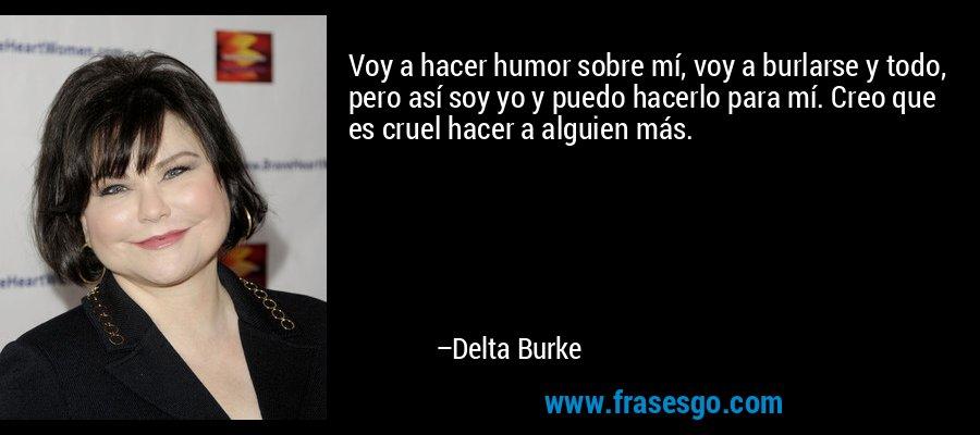 Voy a hacer humor sobre mí, voy a burlarse y todo, pero así soy yo y puedo hacerlo para mí. Creo que es cruel hacer a alguien más. – Delta Burke