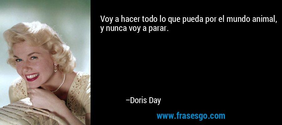 Voy a hacer todo lo que pueda por el mundo animal, y nunca voy a parar. – Doris Day