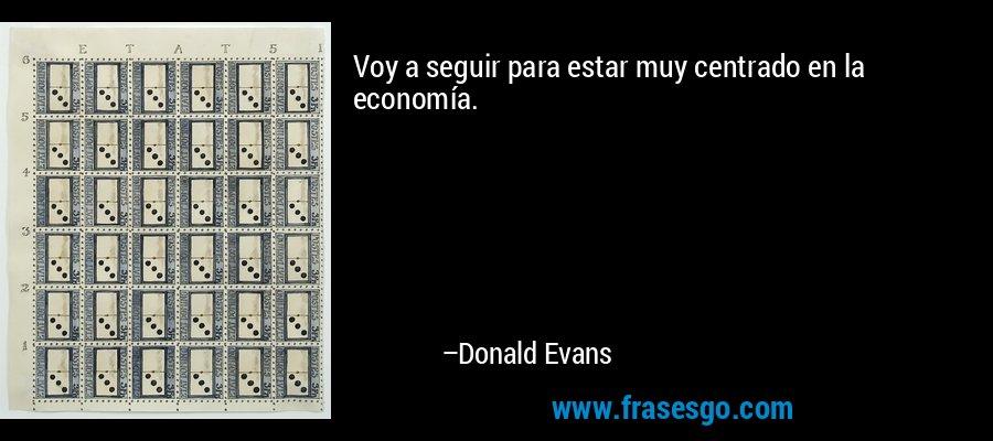 Voy a seguir para estar muy centrado en la economía. – Donald Evans