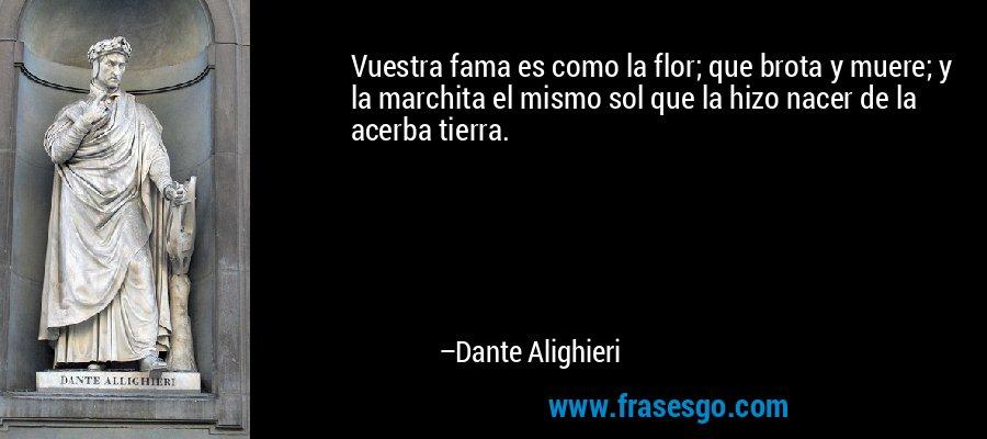 Vuestra fama es como la flor; que brota y muere; y la marchita el mismo sol que la hizo nacer de la acerba tierra. – Dante Alighieri