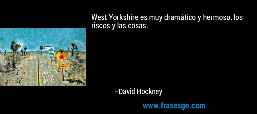 West Yorkshire es muy dramático y hermoso, los riscos y las cosas. – David Hockney