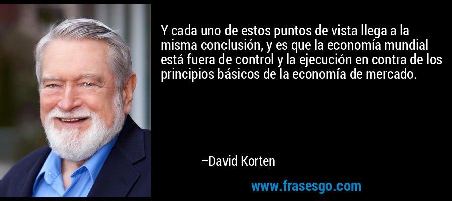 Y cada uno de estos puntos de vista llega a la misma conclusión, y es que la economía mundial está fuera de control y la ejecución en contra de los principios básicos de la economía de mercado. – David Korten