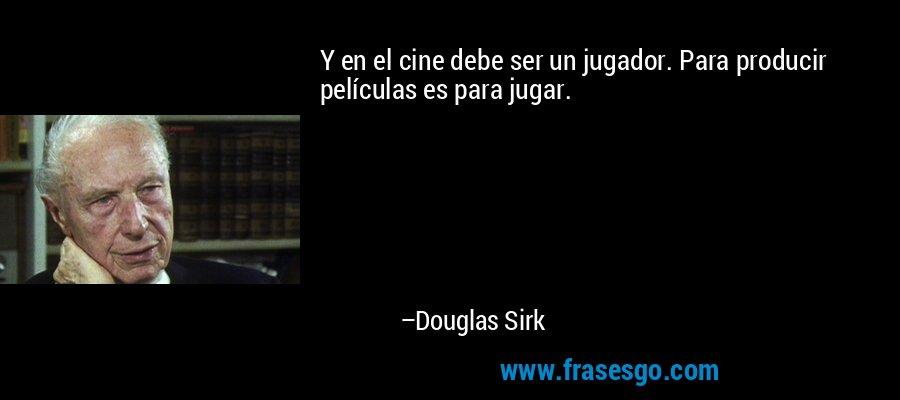Y en el cine debe ser un jugador. Para producir películas es para jugar. – Douglas Sirk