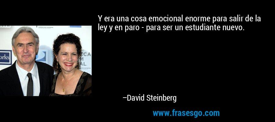 Y era una cosa emocional enorme para salir de la ley y en paro - para ser un estudiante nuevo. – David Steinberg