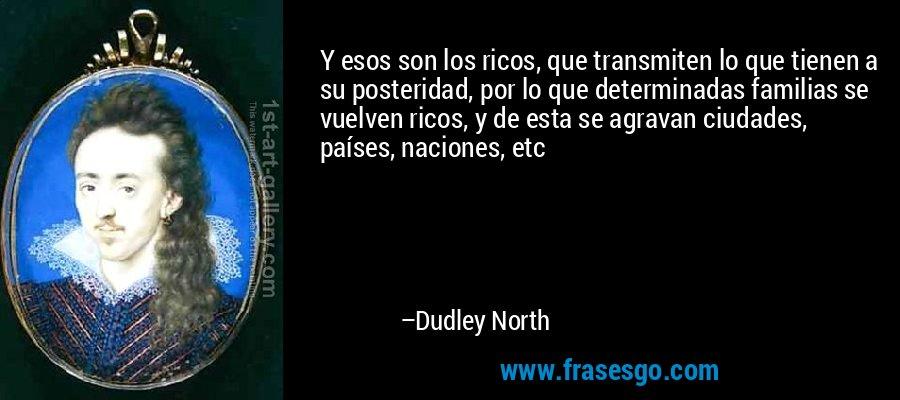 Y esos son los ricos, que transmiten lo que tienen a su posteridad, por lo que determinadas familias se vuelven ricos, y de esta se agravan ciudades, países, naciones, etc – Dudley North