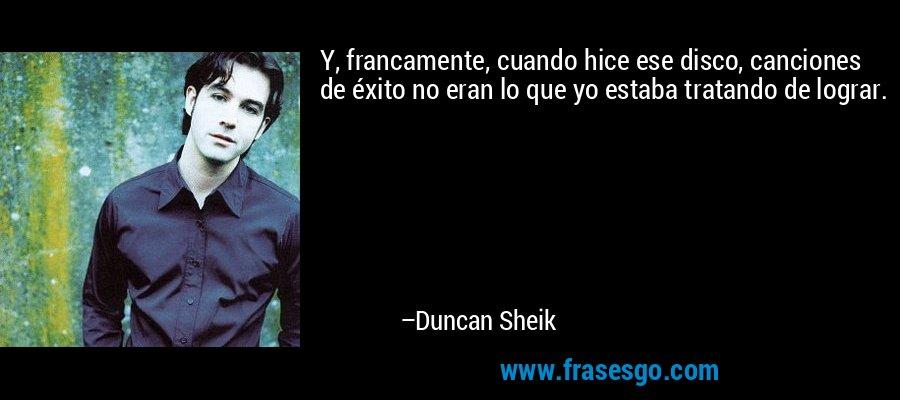 Y, francamente, cuando hice ese disco, canciones de éxito no eran lo que yo estaba tratando de lograr. – Duncan Sheik
