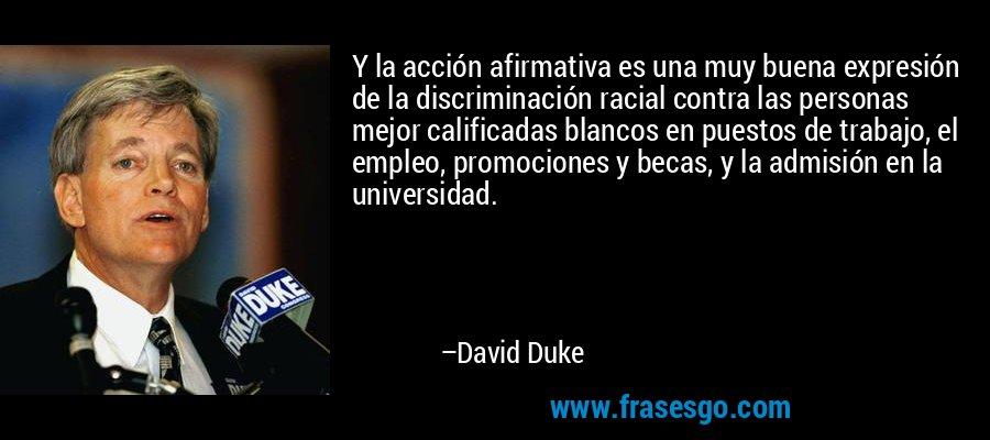 Y la acción afirmativa es una muy buena expresión de la discriminación racial contra las personas mejor calificadas blancos en puestos de trabajo, el empleo, promociones y becas, y la admisión en la universidad. – David Duke