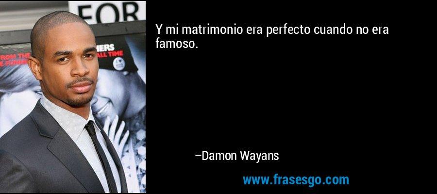 Y mi matrimonio era perfecto cuando no era famoso. – Damon Wayans