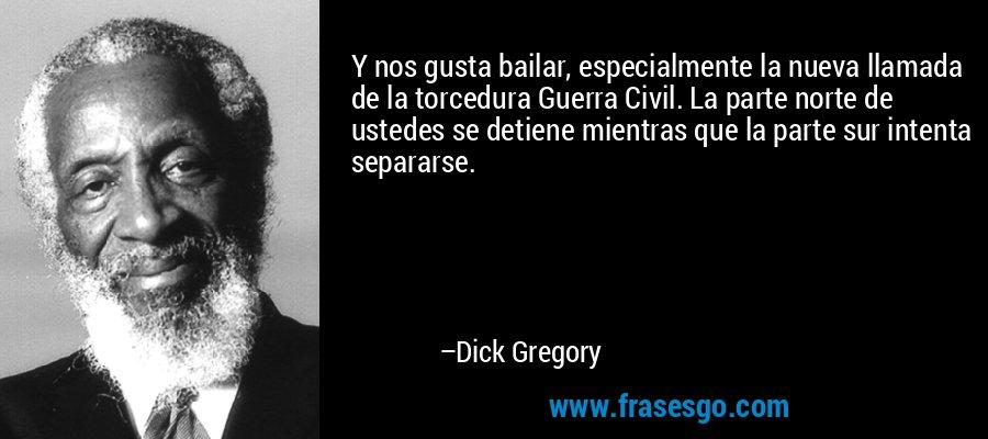 Y nos gusta bailar, especialmente la nueva llamada de la torcedura Guerra Civil. La parte norte de ustedes se detiene mientras que la parte sur intenta separarse. – Dick Gregory