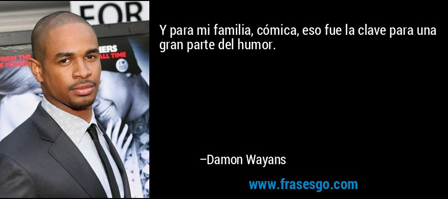 Y para mi familia, cómica, eso fue la clave para una gran parte del humor. – Damon Wayans