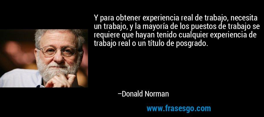 Y para obtener experiencia real de trabajo, necesita un trabajo, y la mayoría de los puestos de trabajo se requiere que hayan tenido cualquier experiencia de trabajo real o un título de posgrado. – Donald Norman