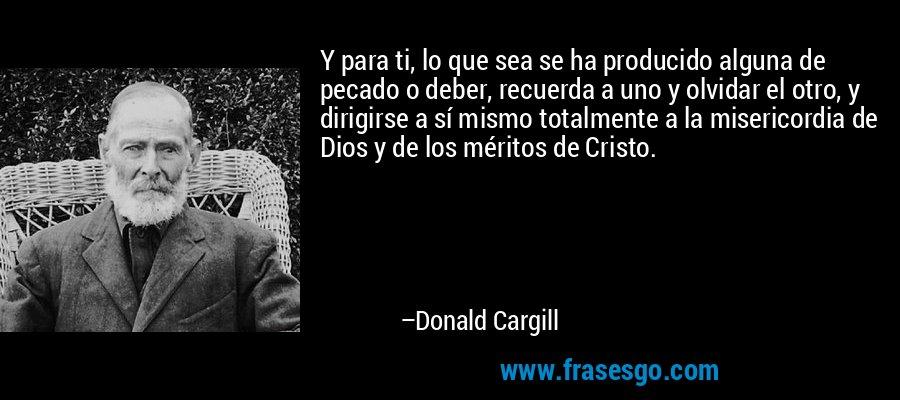 Y para ti, lo que sea se ha producido alguna de pecado o deber, recuerda a uno y olvidar el otro, y dirigirse a sí mismo totalmente a la misericordia de Dios y de los méritos de Cristo. – Donald Cargill