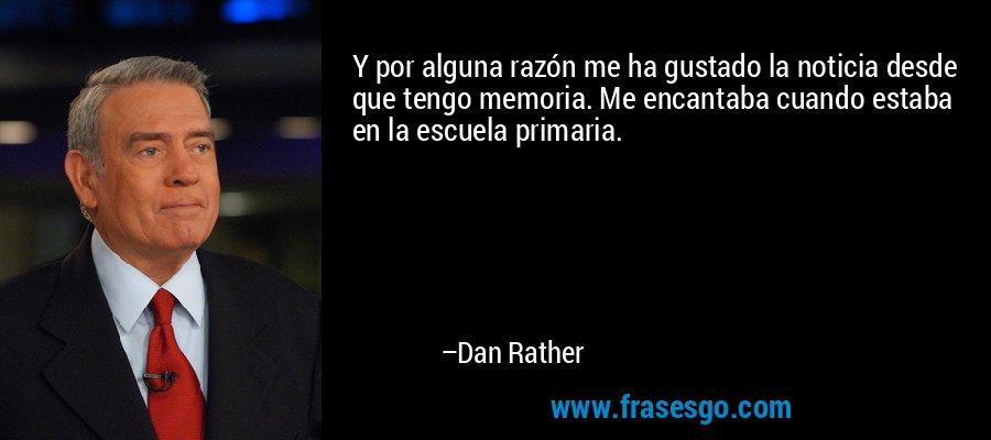 Y por alguna razón me ha gustado la noticia desde que tengo memoria. Me encantaba cuando estaba en la escuela primaria. – Dan Rather