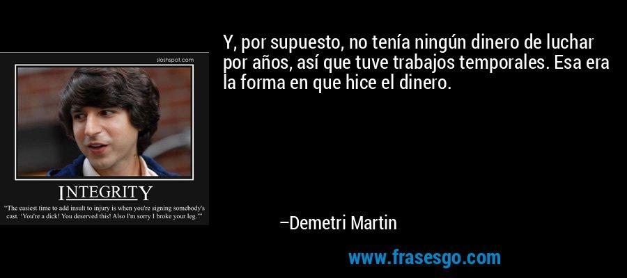 Y, por supuesto, no tenía ningún dinero de luchar por años, así que tuve trabajos temporales. Esa era la forma en que hice el dinero. – Demetri Martin
