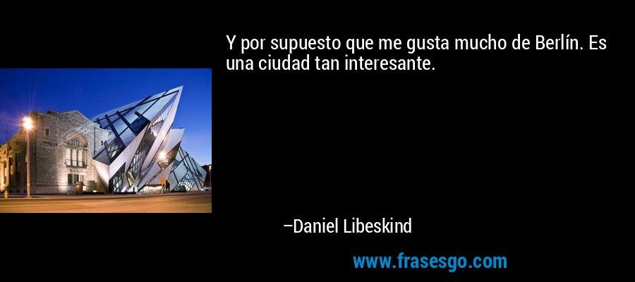 Y por supuesto que me gusta mucho de Berlín. Es una ciudad tan interesante. – Daniel Libeskind