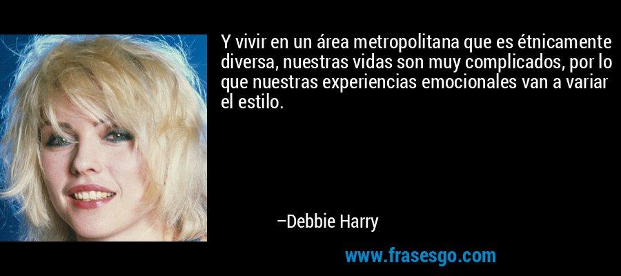 Y vivir en un área metropolitana que es étnicamente diversa, nuestras vidas son muy complicados, por lo que nuestras experiencias emocionales van a variar el estilo. – Debbie Harry